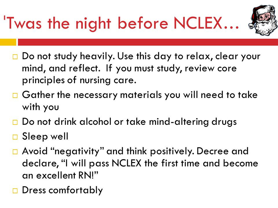 ˈ Twas the night before NCLEX …  Do not study heavily. Use this day to relax, clear your mind, and reflect. If you must study, review core principles