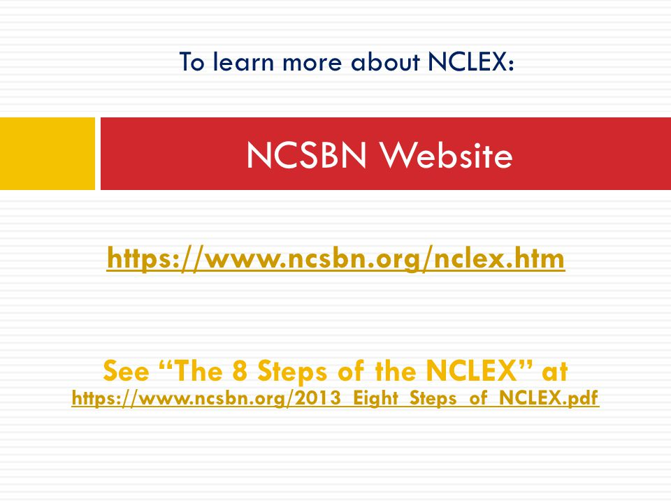 "https://www.ncsbn.org/nclex.htm See ""The 8 Steps of the NCLEX"" at https://www.ncsbn.org/2013_Eight_Steps_of_NCLEX.pdf https://www.ncsbn.org/2013_Eight"