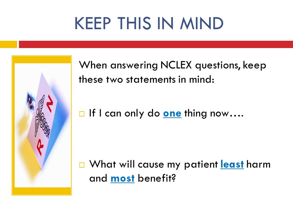 KEEP THIS IN MIND When answering NCLEX questions, keep these two statements in mind:  If I can only do one thing now….  What will cause my patient l
