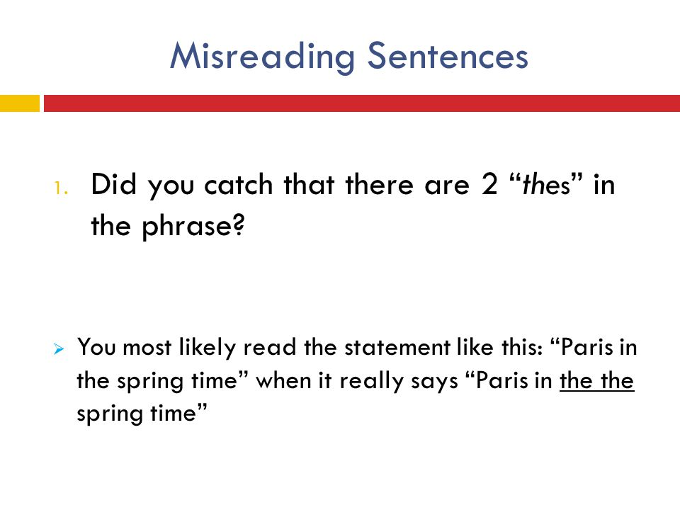 "Misreading Sentences 1. Did you catch that there are 2 ""the s "" in the phrase?  You most likely read the statement like this: ""Paris in the spring ti"