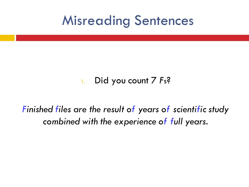 Misreading Sentences 1. Did you count 7 F s ? Finished files are the result of years of scientific study combined with the experience of full years.
