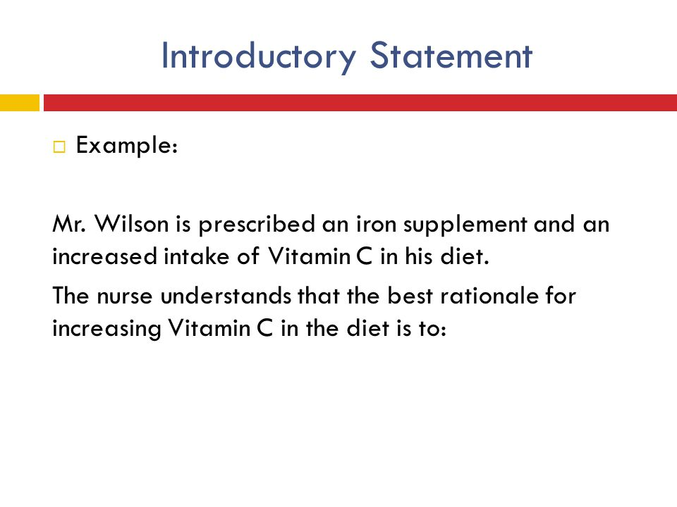Introductory Statement  Example: Mr. Wilson is prescribed an iron supplement and an increased intake of Vitamin C in his diet. The nurse understands
