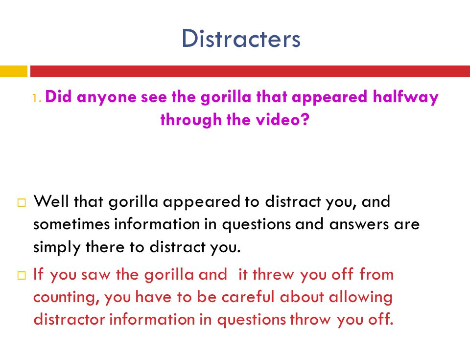 Distracters 1. Did anyone see the gorilla that appeared halfway through the video?  Well that gorilla appeared to distract you, and sometimes informa