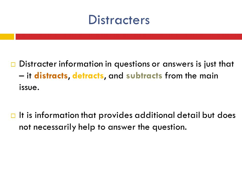 Distracters  Distracter information in questions or answers is just that – it distracts, detracts, and subtracts from the main issue.  It is informa