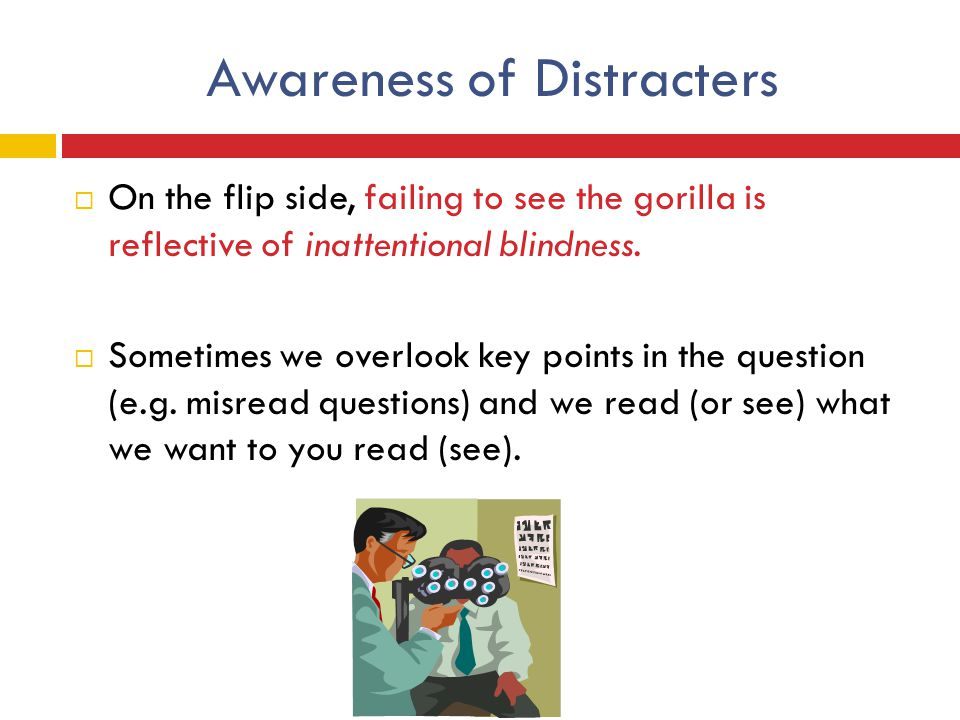 Awareness of Distracters  On the flip side, failing to see the gorilla is reflective of inattentional blindness.  Sometimes we overlook key points i