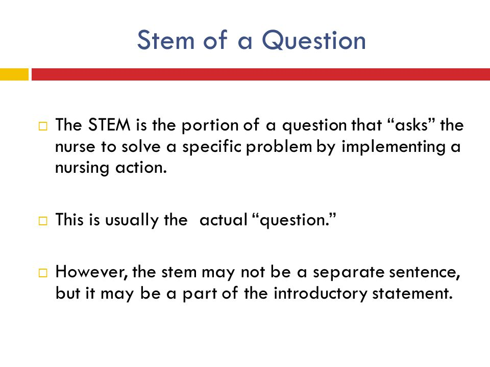 "Stem of a Question  The STEM is the portion of a question that ""asks"" the nurse to solve a specific problem by implementing a nursing action.  This"