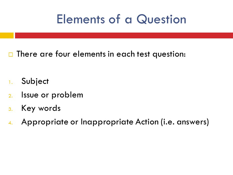 Elements of a Question  There are four elements in each test question: 1. Subject 2. Issue or problem 3. Key words 4. Appropriate or Inappropriate Ac