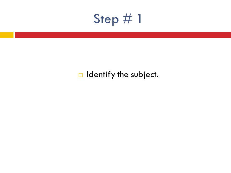 Step # 1  Identify the subject.
