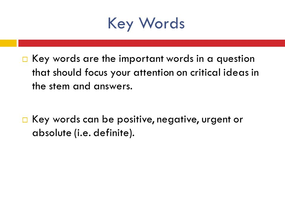 Key Words  Key words are the important words in a question that should focus your attention on critical ideas in the stem and answers.  Key words ca