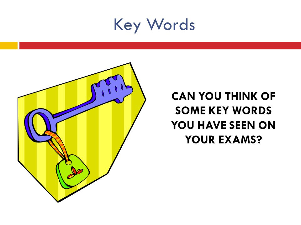 Key Words CAN YOU THINK OF SOME KEY WORDS YOU HAVE SEEN ON YOUR EXAMS?
