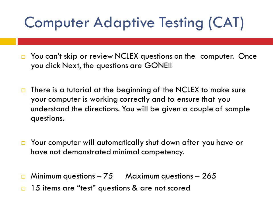 Computer Adaptive Testing (CAT)  You can't skip or review NCLEX questions on the computer. Once you click Next, the questions are GONE!!  There is a
