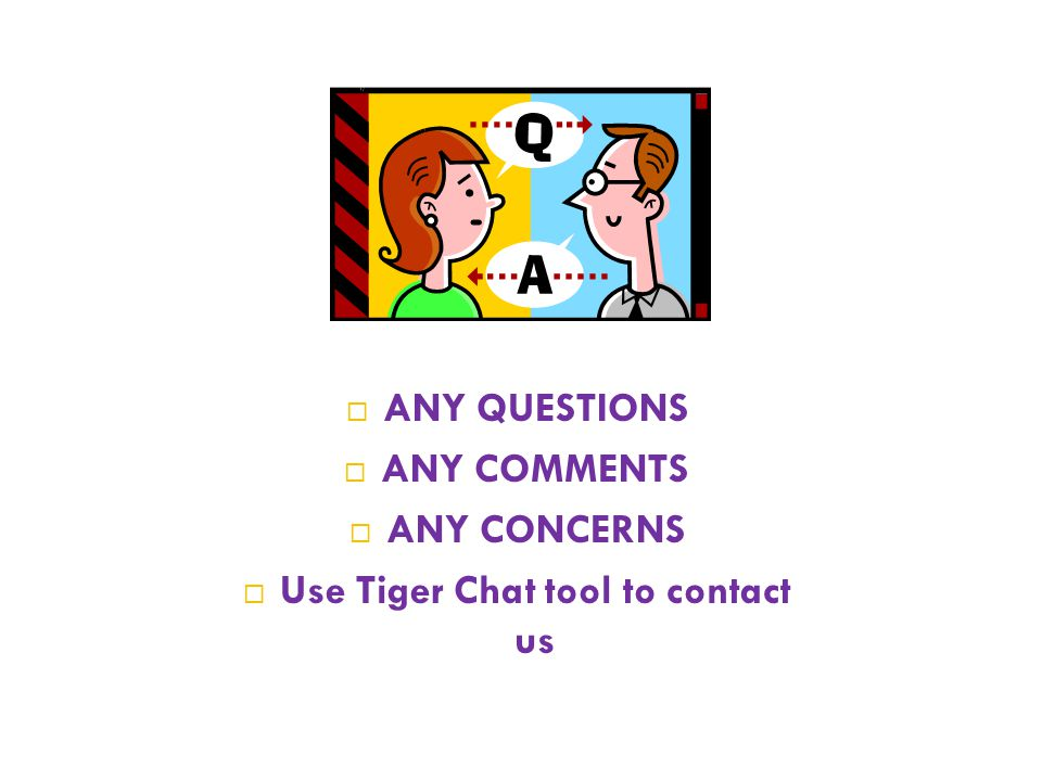  ANY QUESTIONS  ANY COMMENTS  ANY CONCERNS  Use Tiger Chat tool to contact us