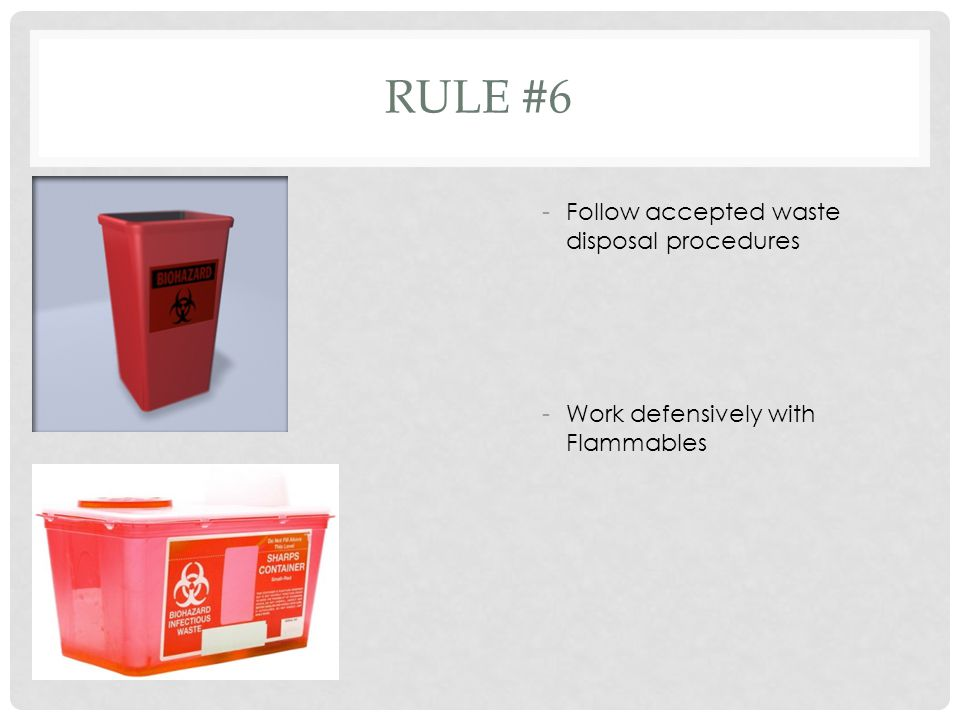 RULE #6 -Follow accepted waste disposal procedures -Work defensively with Flammables