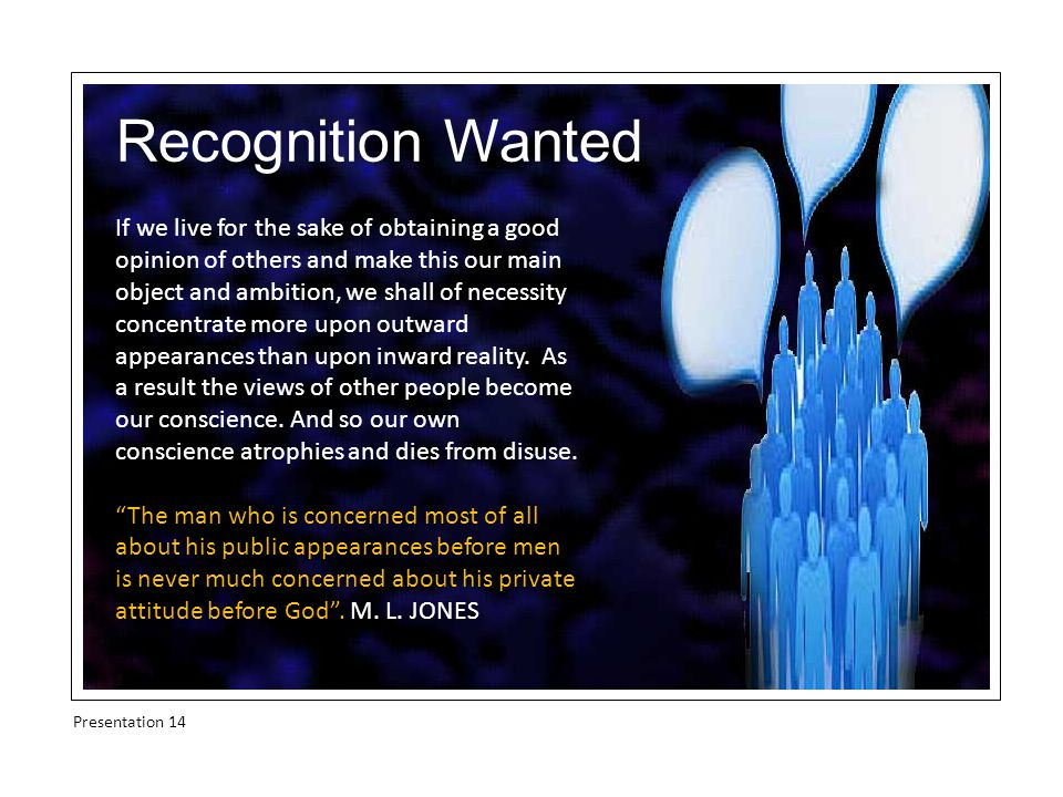 Recognition Wanted If we live for the sake of obtaining a good opinion of others and make this our main object and ambition, we shall of necessity concentrate more upon outward appearances than upon inward reality.