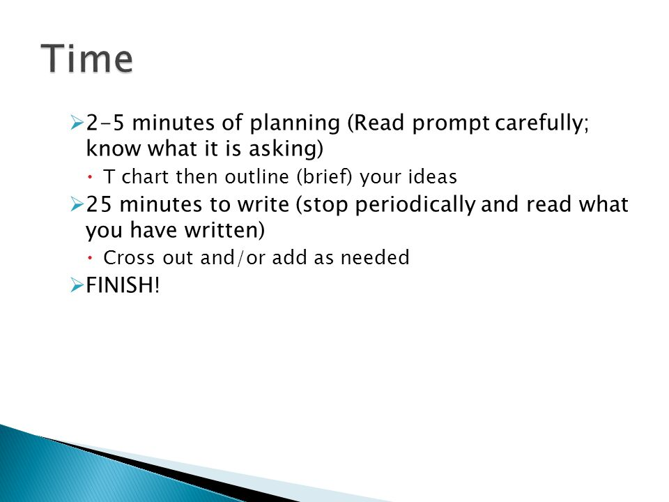  2-5 minutes of planning (Read prompt carefully; know what it is asking)  T chart then outline (brief) your ideas  25 minutes to write (stop periodically and read what you have written)  Cross out and/or add as needed  FINISH!