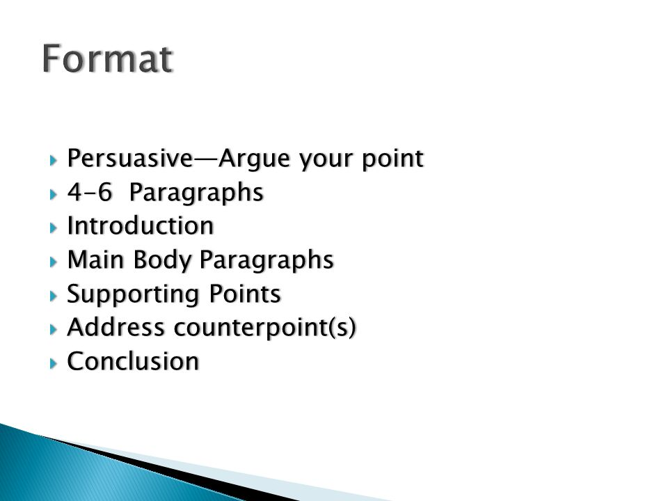  Persuasive—Argue your point  4-6 Paragraphs  Introduction  Main Body Paragraphs  Supporting Points  Address counterpoint(s)  Conclusion