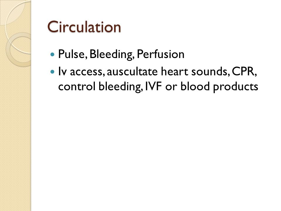 Circulation Pulse, Bleeding, Perfusion Iv access, auscultate heart sounds, CPR, control bleeding, IVF or blood products