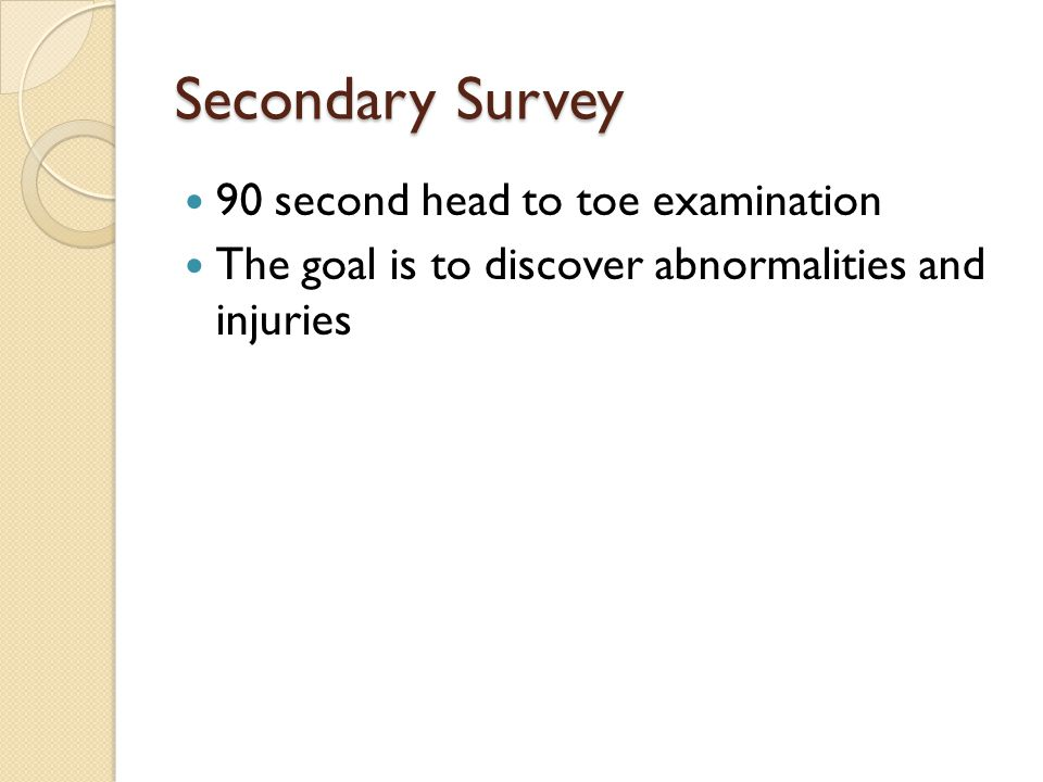Secondary Survey 90 second head to toe examination The goal is to discover abnormalities and injuries