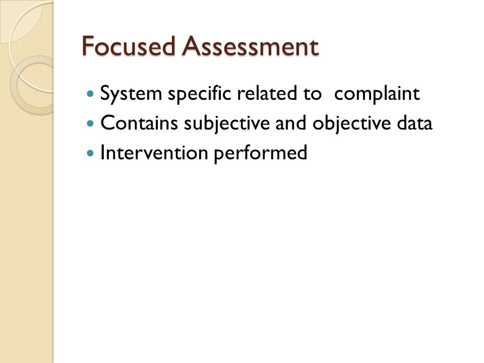 Focused Assessment System specific related to complaint Contains subjective and objective data Intervention performed