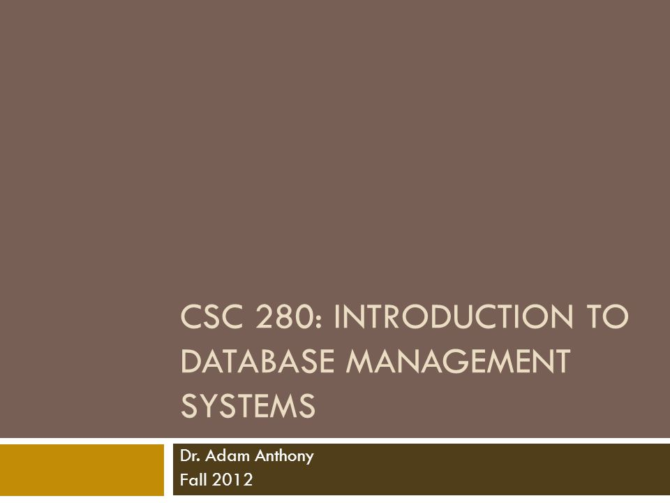CSC 280: INTRODUCTION TO DATABASE MANAGEMENT SYSTEMS Dr. Adam Anthony Fall 2012