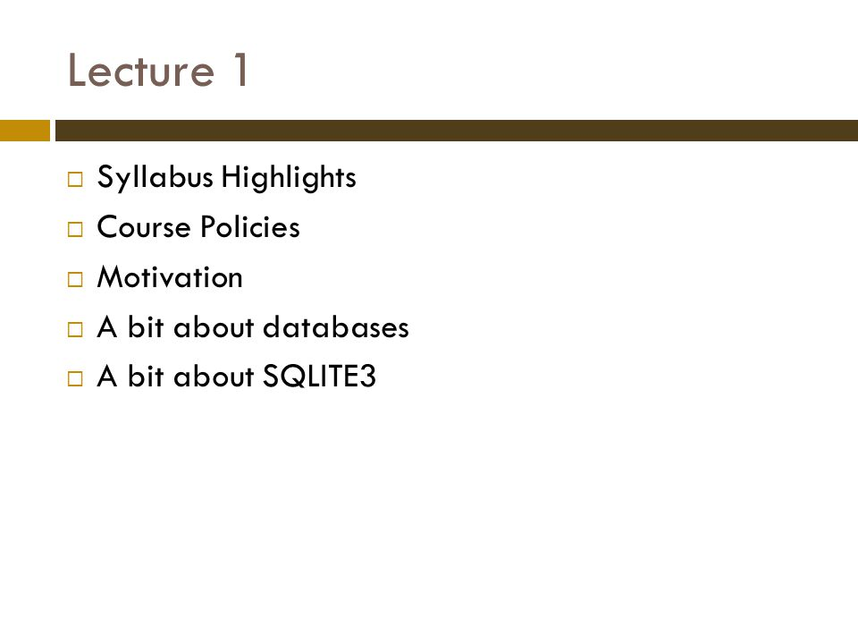 Lecture 1  Syllabus Highlights  Course Policies  Motivation  A bit about databases  A bit about SQLITE3