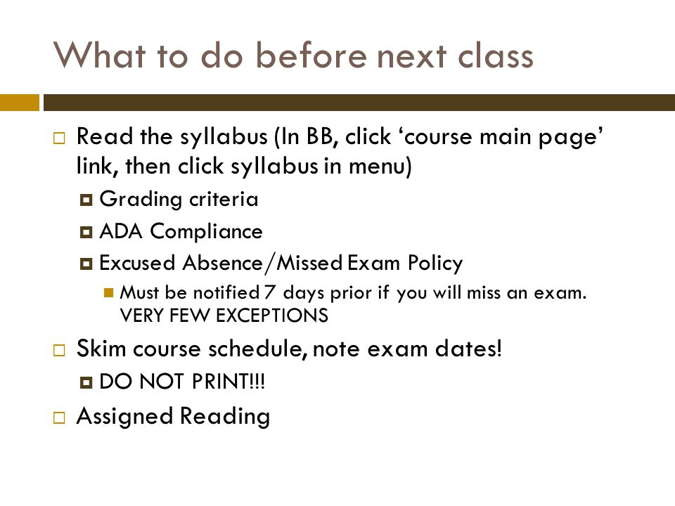 What to do before next class  Read the syllabus (In BB, click 'course main page' link, then click syllabus in menu)  Grading criteria  ADA Compliance  Excused Absence/Missed Exam Policy Must be notified 7 days prior if you will miss an exam.