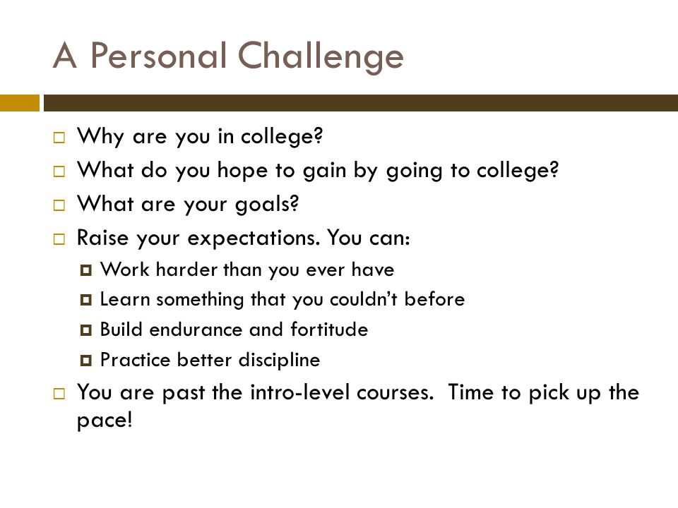 A Personal Challenge  Why are you in college.  What do you hope to gain by going to college.
