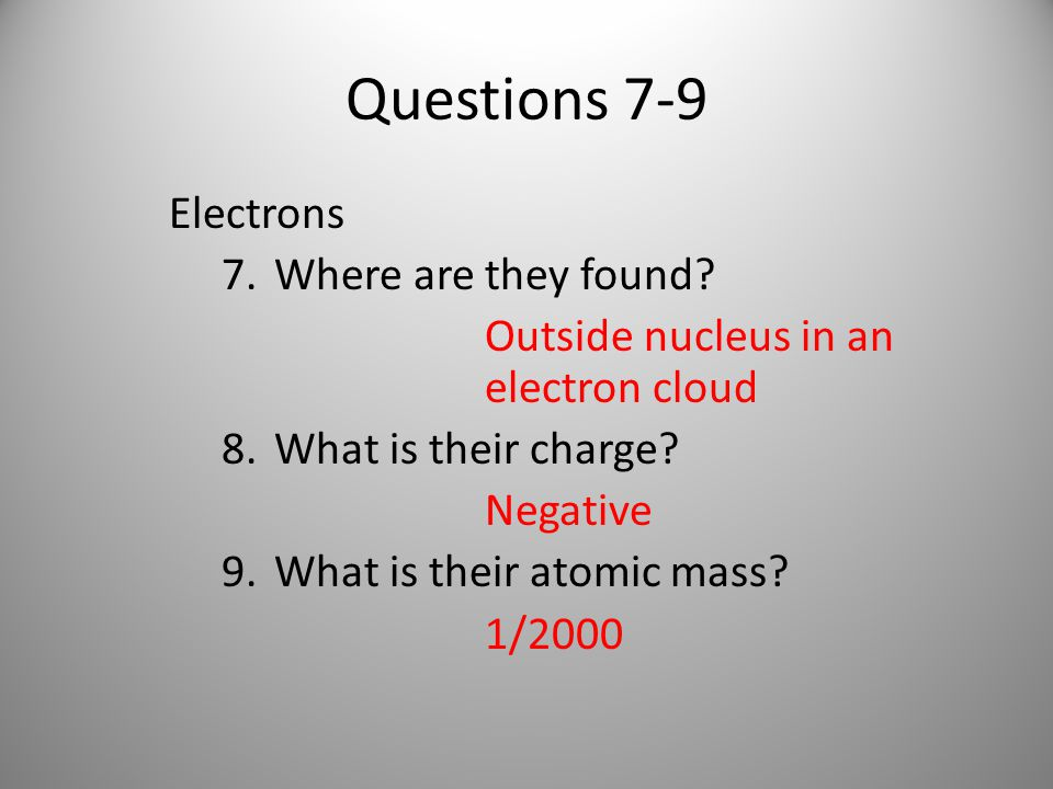 Questions 7-9 Electrons 7.Where are they found.