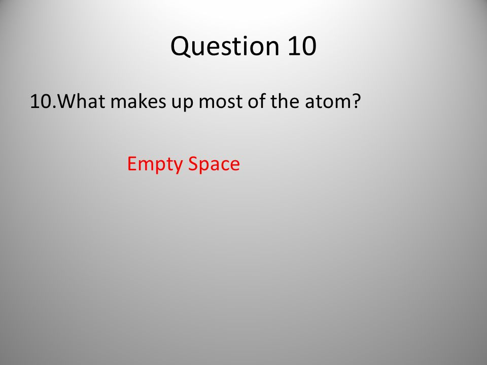 Question 10 10.What makes up most of the atom Empty Space