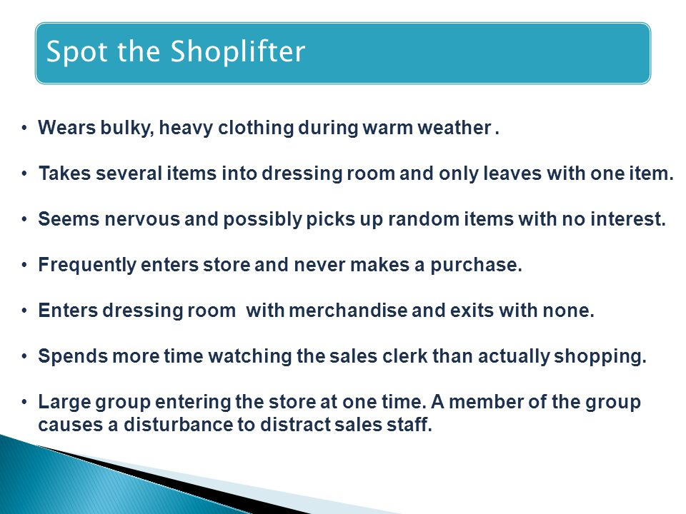 Spot the Shoplifter Wears bulky, heavy clothing during warm weather. Takes several items into dressing room and only leaves with one item. Seems nervo