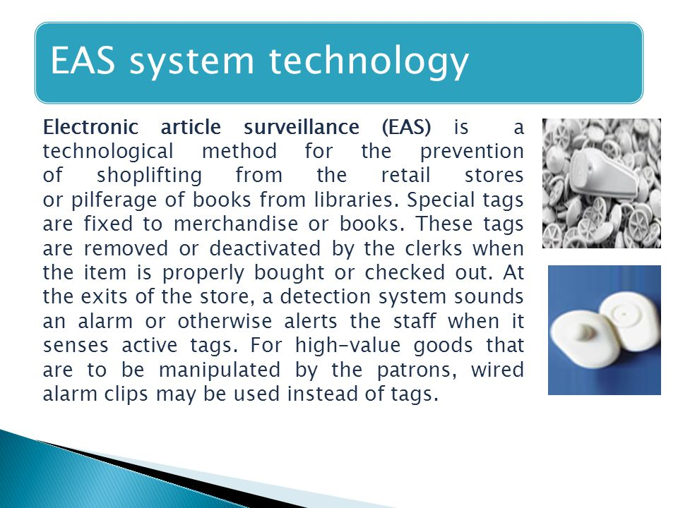 EAS system technology Electronic article surveillance (EAS) is a technological method for the prevention of shoplifting from the retail stores or pilferage of books from libraries.