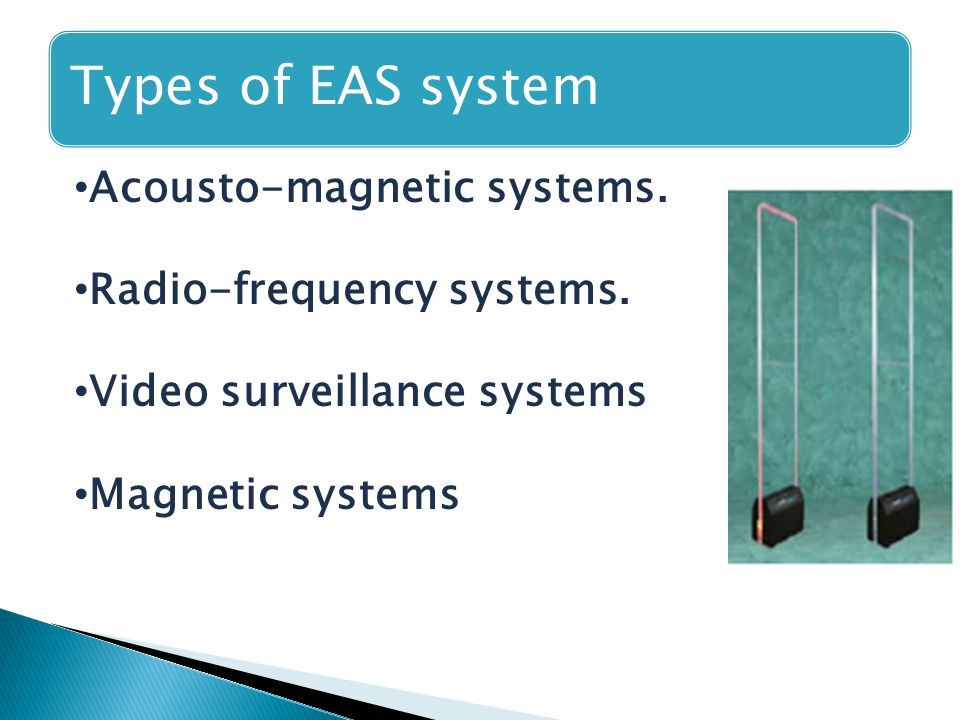Types of EAS system Acousto-magnetic systems. Radio-frequency systems. Video surveillance systems Magnetic systems