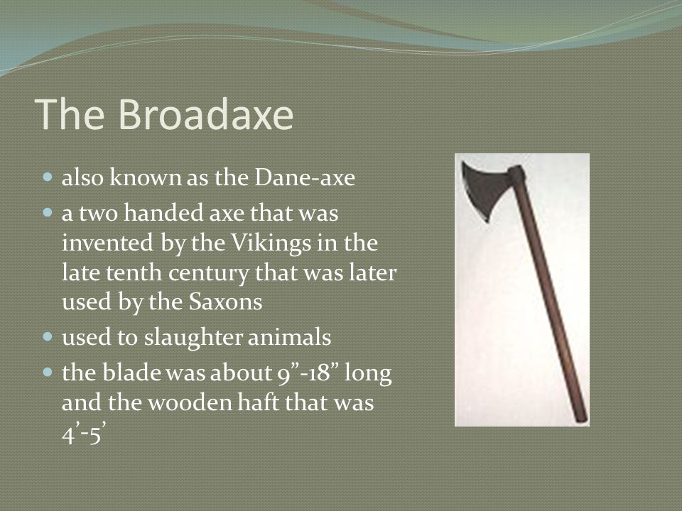 The Broadaxe also known as the Dane-axe a two handed axe that was invented by the Vikings in the late tenth century that was later used by the Saxons used to slaughter animals the blade was about 9 -18 long and the wooden haft that was 4'-5'