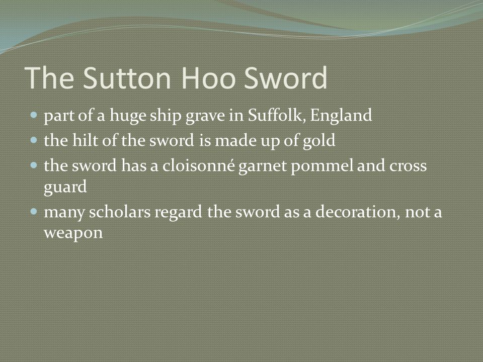 The Sutton Hoo Sword part of a huge ship grave in Suffolk, England the hilt of the sword is made up of gold the sword has a cloisonné garnet pommel and cross guard many scholars regard the sword as a decoration, not a weapon