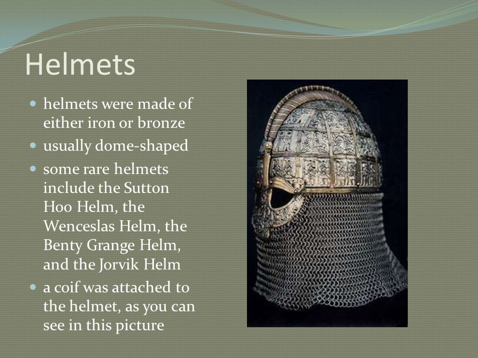 Helmets helmets were made of either iron or bronze usually dome-shaped some rare helmets include the Sutton Hoo Helm, the Wenceslas Helm, the Benty Grange Helm, and the Jorvik Helm a coif was attached to the helmet, as you can see in this picture