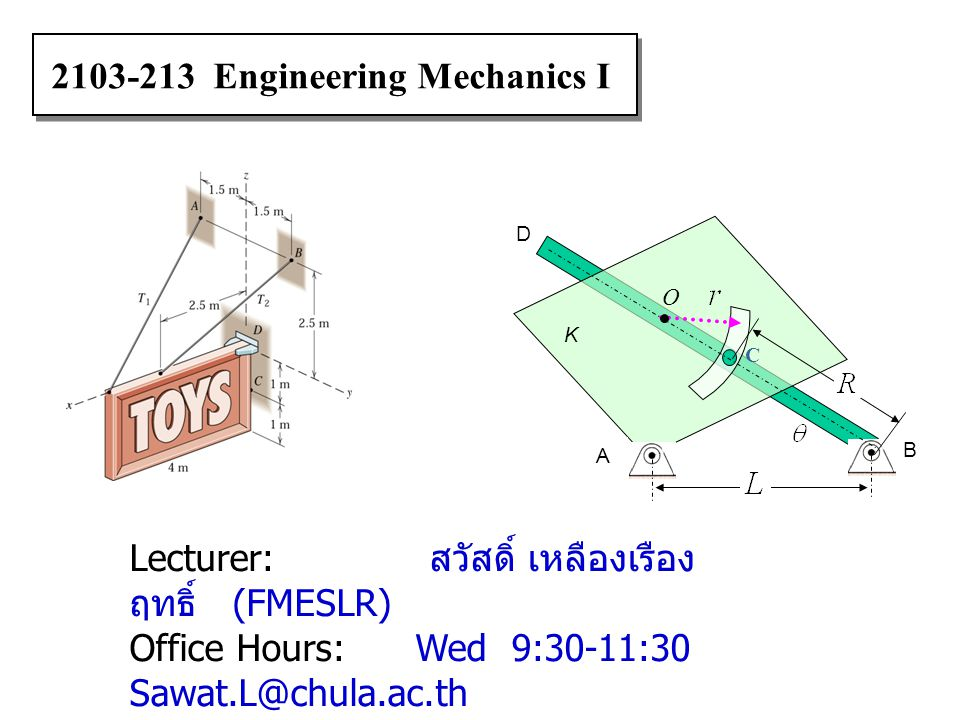 2103-213 Engineering Mechanics I Lecturer: สวัสดิ์ เหลืองเรือง ฤทธิ์ (FMESLR) Office Hours: Wed 9:30-11:30 Sawat.L@chula.ac.th Office Room: ห้อง 200 ต
