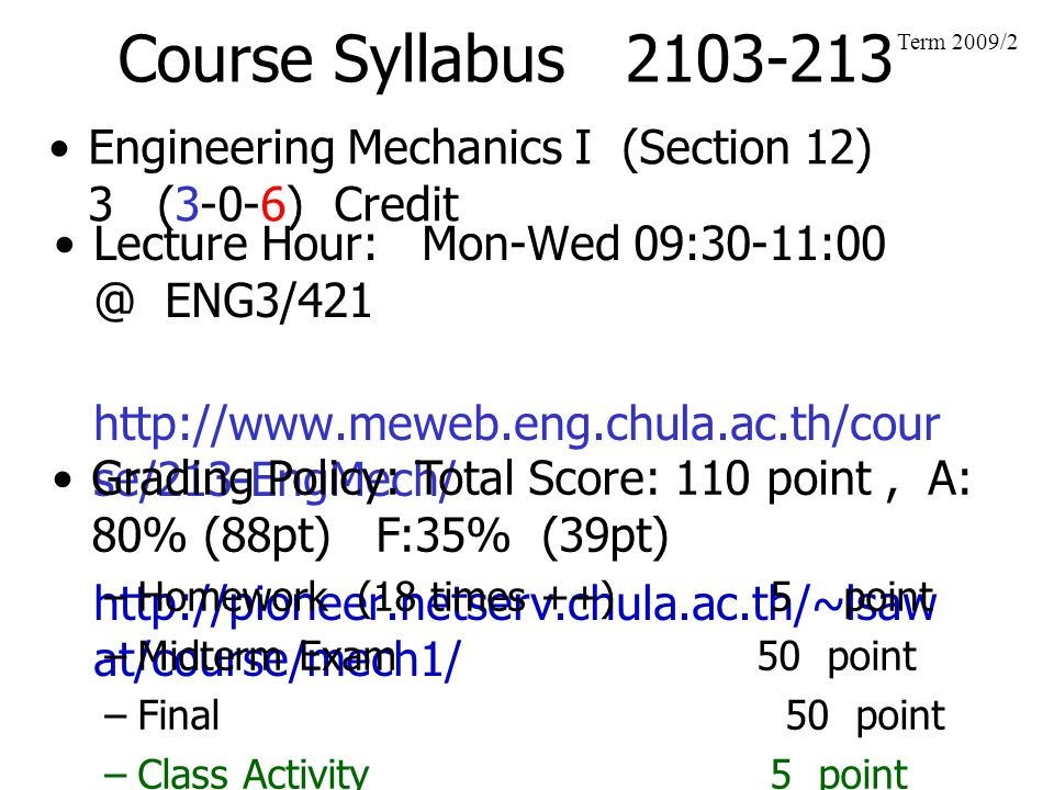Course Syllabus 2103-213 Engineering Mechanics I (Section 12) 3 (3-0-6) Credit Term 2009/2 Lecture Hour: Mon-Wed 09:30-11:00 @ ENG3/421 http://www.mew