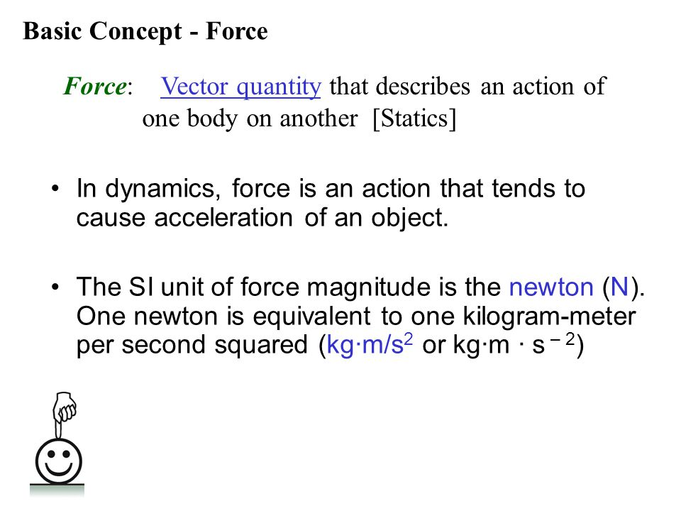 In dynamics, force is an action that tends to cause acceleration of an object. The SI unit of force magnitude is the newton (N). One newton is equival