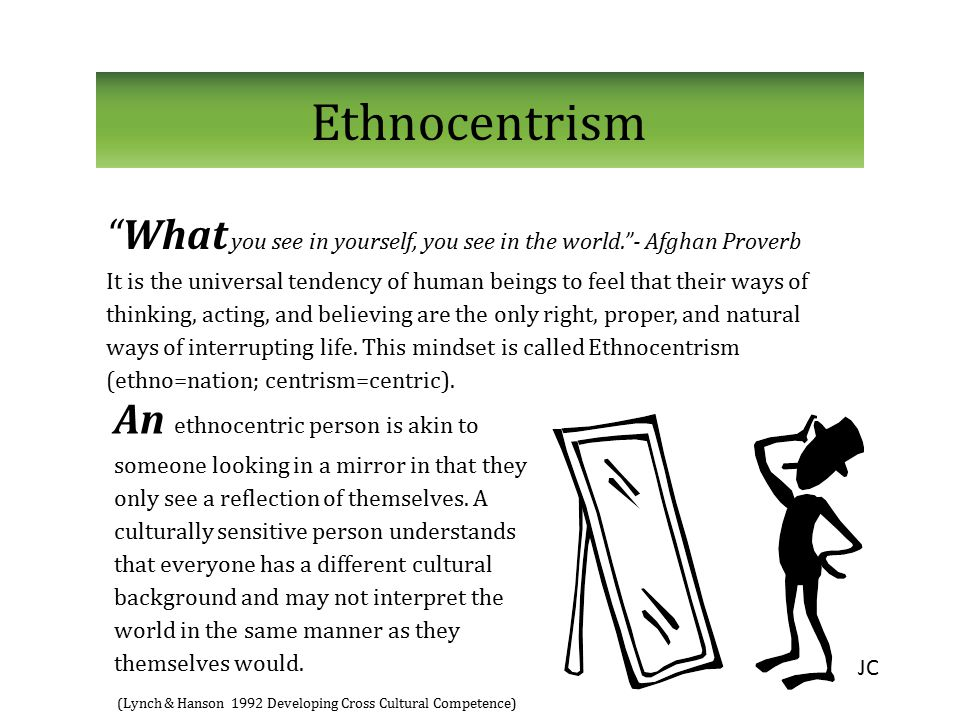 """Ethnocentrism """"What you see in yourself, you see in the world.""""- Afghan Proverb It is the universal tendency of human beings to feel that their ways o"""
