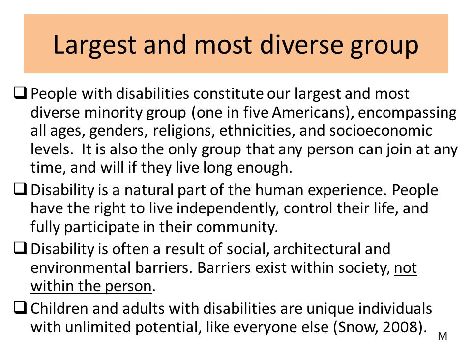 Largest and most diverse group  People with disabilities constitute our largest and most diverse minority group (one in five Americans), encompassing