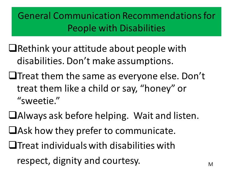 General Communication Recommendations for People with Disabilities  Rethink your attitude about people with disabilities. Don't make assumptions.  T