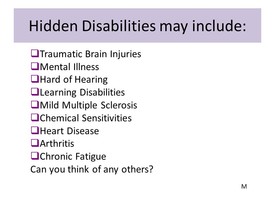 Hidden Disabilities may include:  Traumatic Brain Injuries  Mental Illness  Hard of Hearing  Learning Disabilities  Mild Multiple Sclerosis  Che