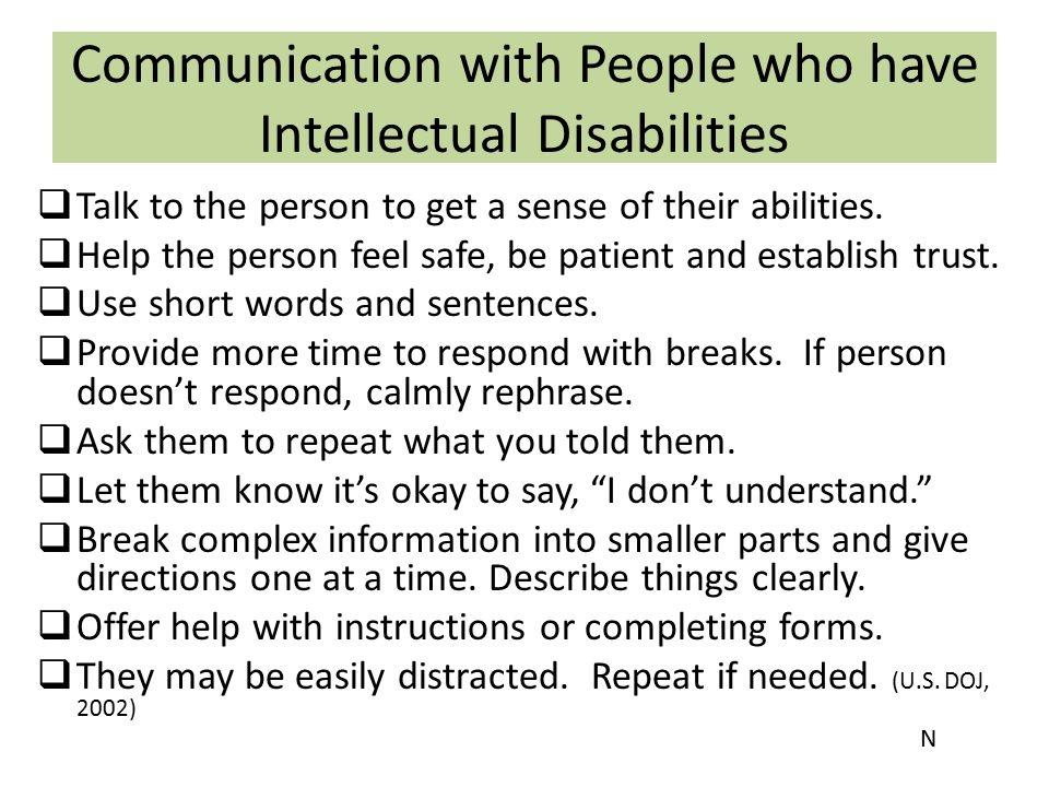 Communication with People who have Intellectual Disabilities  Talk to the person to get a sense of their abilities.  Help the person feel safe, be p