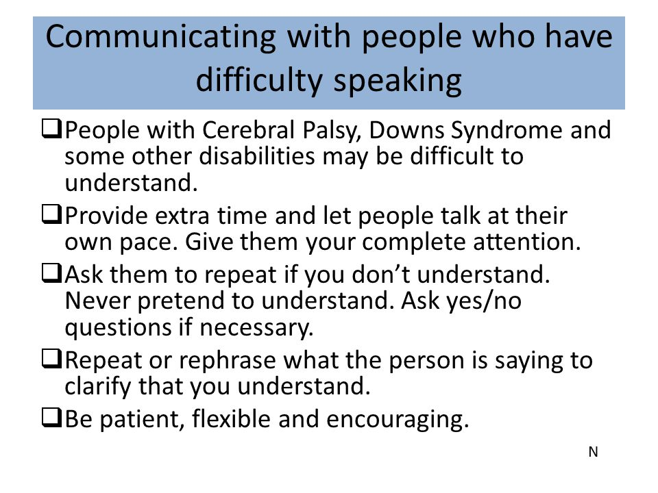 Communicating with people who have difficulty speaking  People with Cerebral Palsy, Downs Syndrome and some other disabilities may be difficult to un