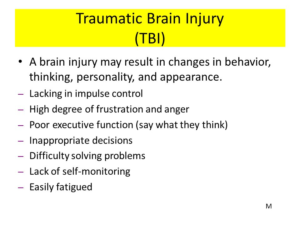Traumatic Brain Injury (TBI) A brain injury may result in changes in behavior, thinking, personality, and appearance. – Lacking in impulse control – H
