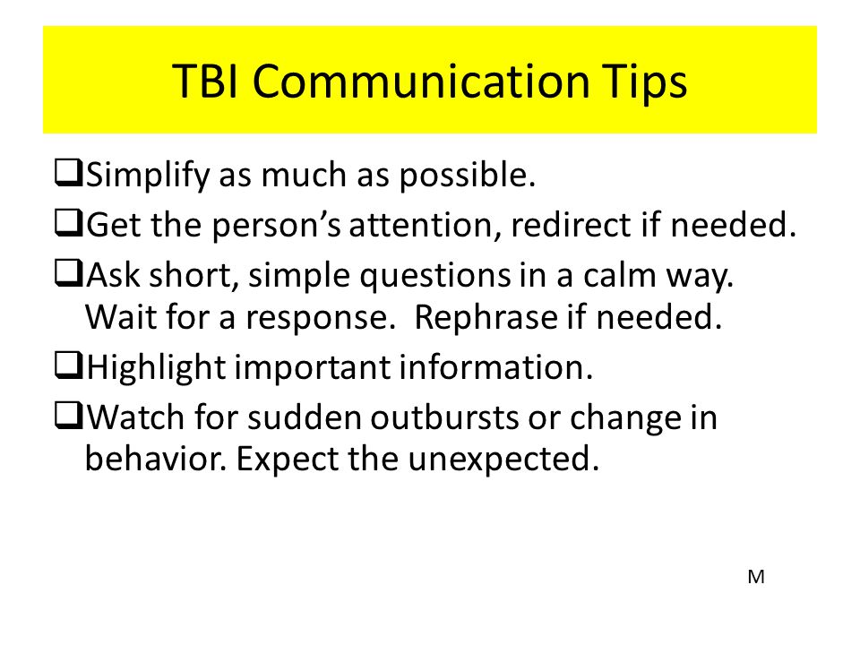 TBI Communication Tips  Simplify as much as possible.  Get the person's attention, redirect if needed.  Ask short, simple questions in a calm way.