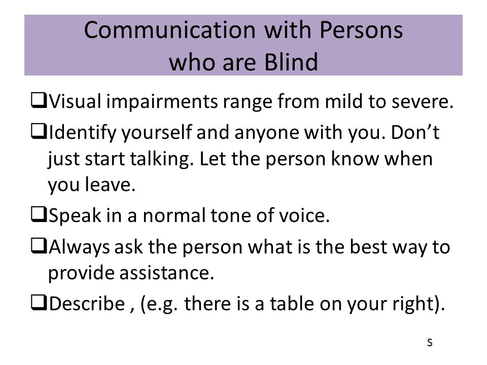 Communication with Persons who are Blind  Visual impairments range from mild to severe.  Identify yourself and anyone with you. Don't just start tal