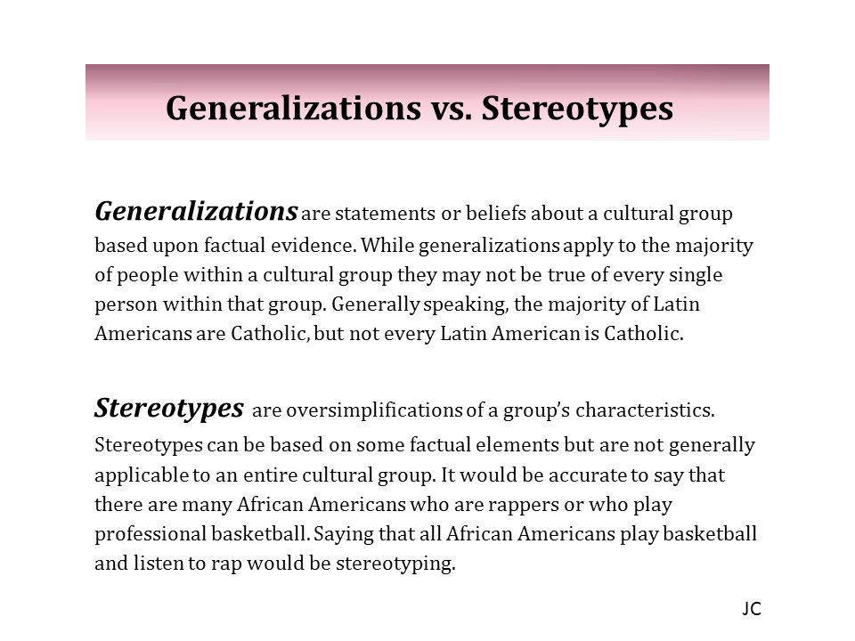 Generalizations vs. Stereotypes Generalizations are statements or beliefs about a cultural group based upon factual evidence. While generalizations ap
