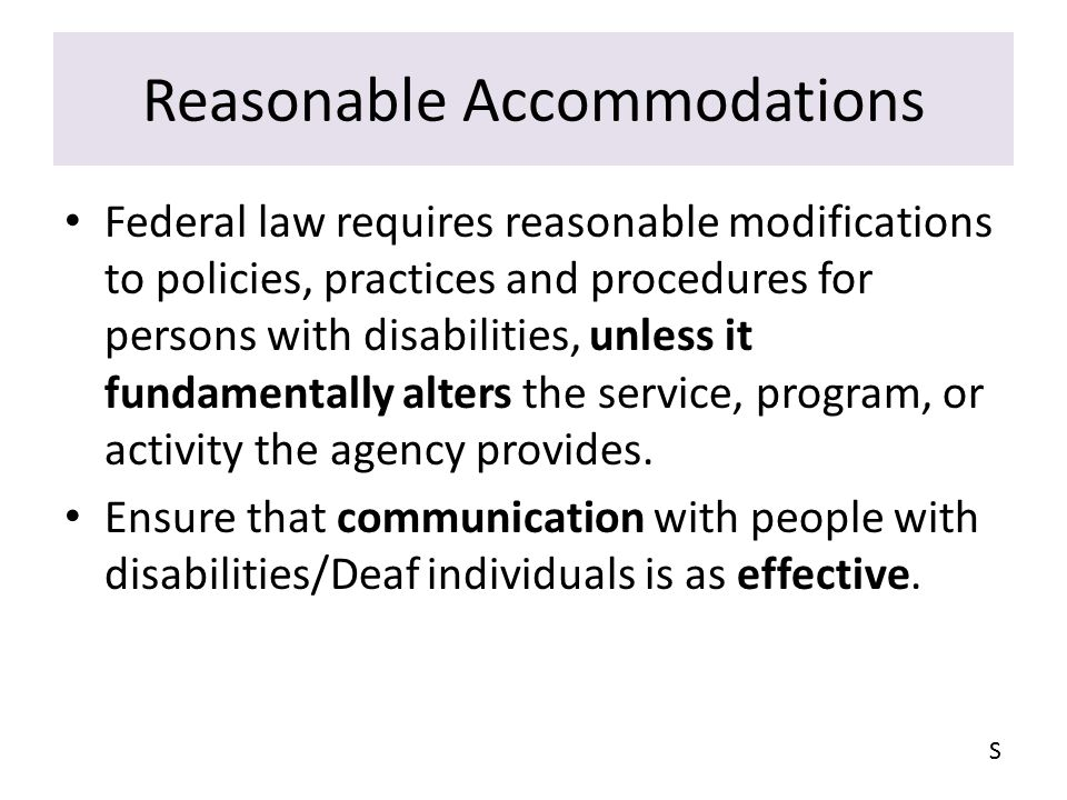 Reasonable Accommodations Federal law requires reasonable modifications to policies, practices and procedures for persons with disabilities, unless it