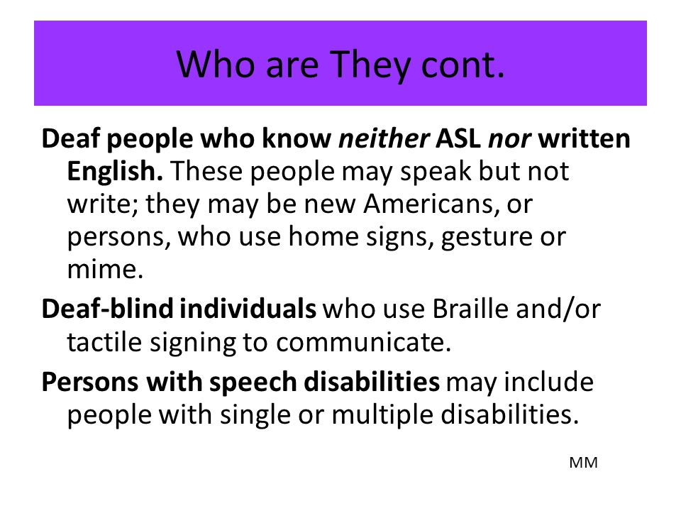Who are They cont. Deaf people who know neither ASL nor written English. Deaf people who know neither ASL nor written English. These people may speak